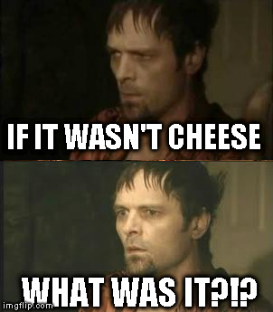 IF IT WASN'T CHEESE WHAT WAS IT?!? | made w/ Imgflip meme maker