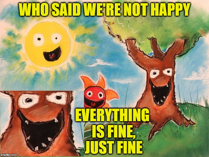 WHO SAID WE'RE NOT HAPPY EVERYTHING IS FINE, JUST FINE | made w/ Imgflip meme maker
