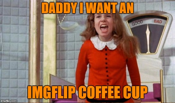 DADDY I WANT AN IMGFLIP COFFEE CUP | made w/ Imgflip meme maker