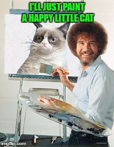 Bob Ross week, a Lafonso event. | I'LL JUST PAINT A HAPPY LITTLE CAT | image tagged in bob ross week,grumpy cat,lynch1979,lafonso | made w/ Imgflip meme maker