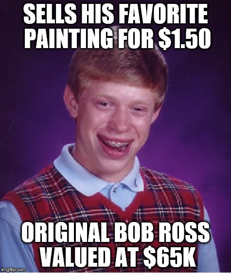 Bad Luck Brian Meme | SELLS HIS FAVORITE PAINTING FOR $1.50 ORIGINAL BOB ROSS VALUED AT $65K | image tagged in memes,bad luck brian | made w/ Imgflip meme maker