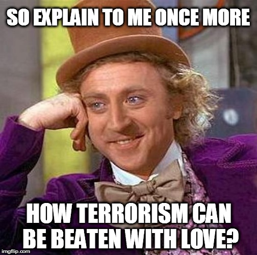 Creepy Condescending Wonka Meme | SO EXPLAIN TO ME ONCE MORE HOW TERRORISM CAN BE BEATEN WITH LOVE? | image tagged in memes,creepy condescending wonka | made w/ Imgflip meme maker