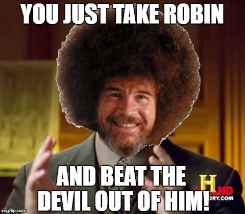 YOU JUST TAKE ROBIN AND BEAT THE DEVIL OUT OF HIM! | made w/ Imgflip meme maker