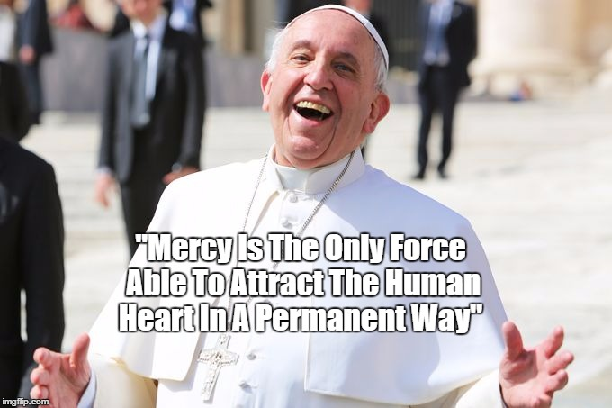 "Pope Francis: ""Mercy Is The Only Force..."" 