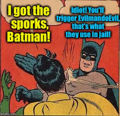 Batman Slapping Robin Meme | I got the sporks, Batman! Idiot! You'll trigger EvilmandoEvil, that's what they use in jail! | image tagged in memes,batman slapping robin | made w/ Imgflip meme maker