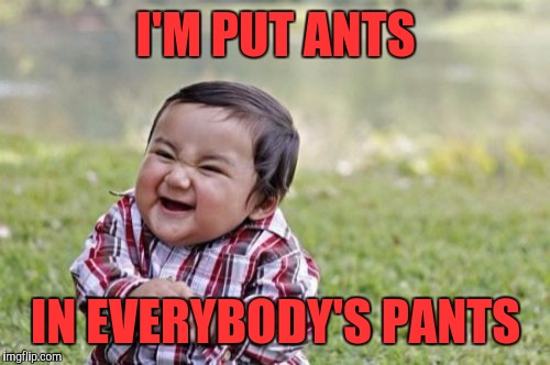 Evil Toddler Meme | I'M PUT ANTS IN EVERYBODY'S PANTS | image tagged in memes,evil toddler | made w/ Imgflip meme maker