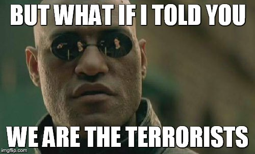 Matrix Morpheus Meme | BUT WHAT IF I TOLD YOU WE ARE THE TERRORISTS | image tagged in memes,matrix morpheus | made w/ Imgflip meme maker