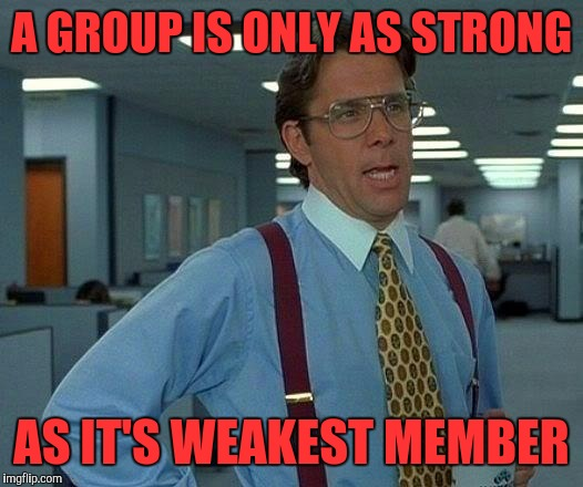 That Would Be Great Meme | A GROUP IS ONLY AS STRONG AS IT'S WEAKEST MEMBER | image tagged in memes,that would be great | made w/ Imgflip meme maker
