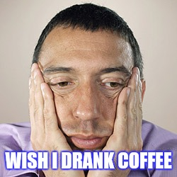WISH I DRANK COFFEE | made w/ Imgflip meme maker