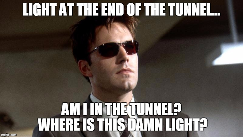 Daredevil looking for the light |  LIGHT AT THE END OF THE TUNNEL... AM I IN THE TUNNEL? WHERE IS THIS DAMN LIGHT? | image tagged in daredevil,ben affleck | made w/ Imgflip meme maker