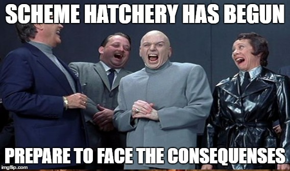 SCHEME HATCHERY HAS BEGUN PREPARE TO FACE THE CONSEQUENSES | made w/ Imgflip meme maker