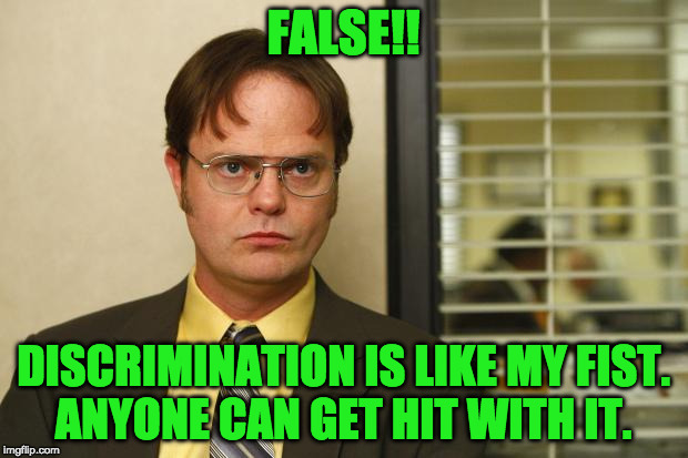 discrimination only happens to black people | FALSE!! DISCRIMINATION IS LIKE MY FIST. ANYONE CAN GET HIT WITH IT. | image tagged in dwight false | made w/ Imgflip meme maker