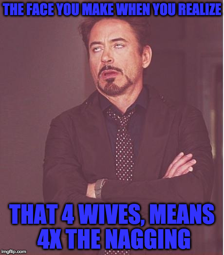 polygamous mormons | THE FACE YOU MAKE WHEN YOU REALIZE THAT 4 WIVES, MEANS 4X THE NAGGING | image tagged in memes,face you make robert downey jr | made w/ Imgflip meme maker