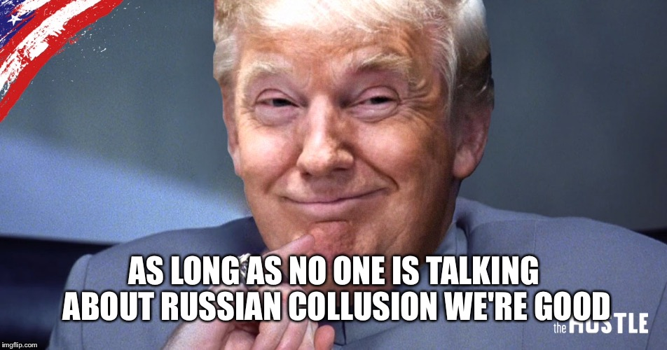 AS LONG AS NO ONE IS TALKING ABOUT RUSSIAN COLLUSION WE'RE GOOD | made w/ Imgflip meme maker