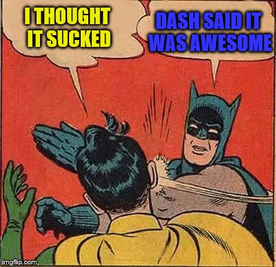 Batman Slapping Robin Meme | I THOUGHT IT SUCKED DASH SAID IT WAS AWESOME | image tagged in memes,batman slapping robin | made w/ Imgflip meme maker