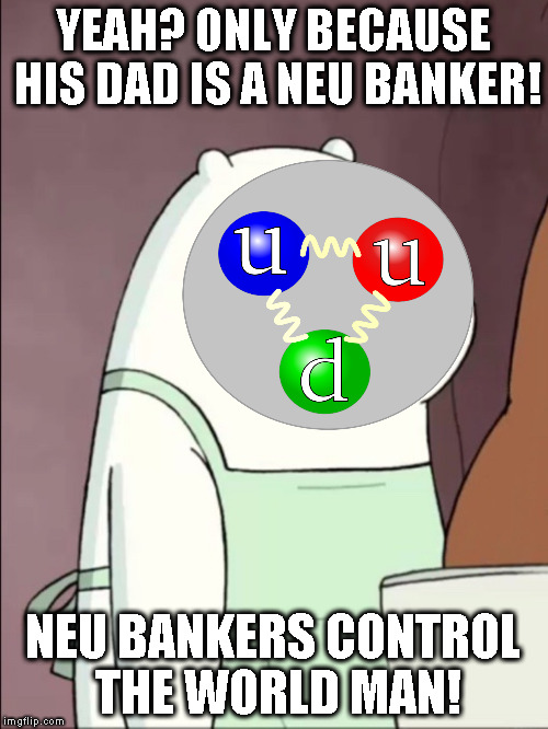 YEAH? ONLY BECAUSE HIS DAD IS A NEU BANKER! NEU BANKERS CONTROL THE WORLD MAN! | made w/ Imgflip meme maker