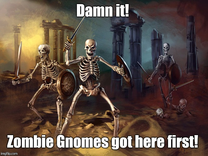skeleton...yby.jpg | Damn it! Zombie Gnomes got here first! | image tagged in skeletonybyjpg | made w/ Imgflip meme maker