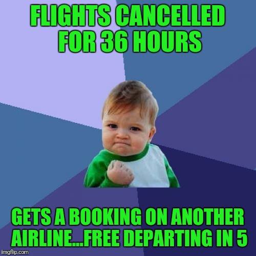 Oh Ya! | FLIGHTS CANCELLED FOR 36 HOURS GETS A BOOKING ON ANOTHER AIRLINE...FREE DEPARTING IN 5 | image tagged in memes,success kid | made w/ Imgflip meme maker