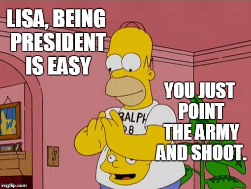 president for dummies | LISA, BEING PRESIDENT IS EASY YOU JUST POINT THE ARMY AND SHOOT. | image tagged in homer simpson,political philosophy | made w/ Imgflip meme maker