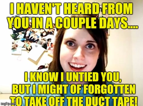 I HAVEN'T HEARD FROM YOU IN A COUPLE DAYS.... I KNOW I UNTIED YOU, BUT I MIGHT OF FORGOTTEN TO TAKE OFF THE DUCT TAPE! | image tagged in memes | made w/ Imgflip meme maker