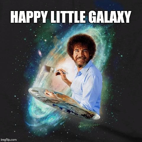 It's a Bob Ross Galaxy | HAPPY LITTLE GALAXY | image tagged in bob ross week,happy little trees,bob ross meme,bob ross,memes | made w/ Imgflip meme maker