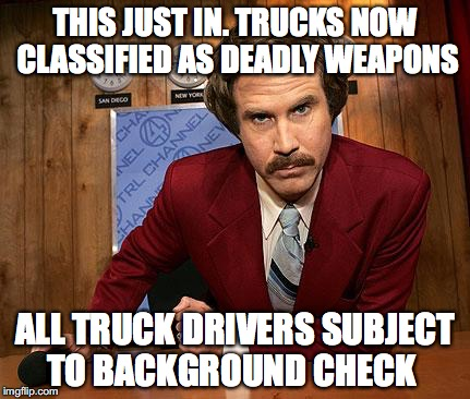 THIS JUST IN. TRUCKS NOW CLASSIFIED AS DEADLY WEAPONS ALL TRUCK DRIVERS SUBJECT TO BACKGROUND CHECK | made w/ Imgflip meme maker