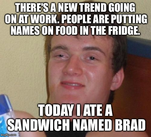 10 Guy Meme | THERE'S A NEW TREND GOING ON AT WORK. PEOPLE ARE PUTTING NAMES ON FOOD IN THE FRIDGE. TODAY I ATE A SANDWICH NAMED BRAD | image tagged in memes,10 guy | made w/ Imgflip meme maker