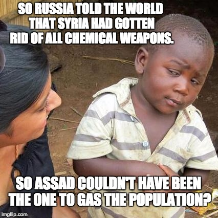 Third World Skeptical Kid Meme | SO RUSSIA TOLD THE WORLD THAT SYRIA HAD GOTTEN RID OF ALL CHEMICAL WEAPONS. SO ASSAD COULDN'T HAVE BEEN THE ONE TO GAS THE POPULATION? | image tagged in memes,third world skeptical kid | made w/ Imgflip meme maker
