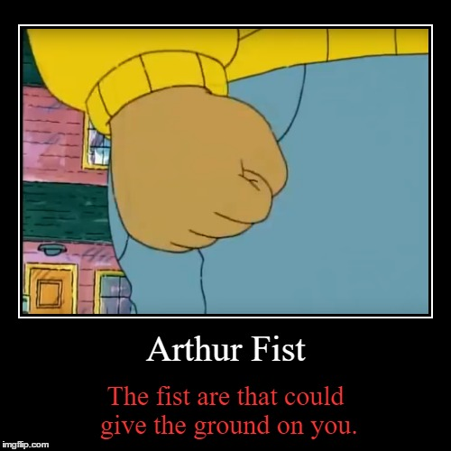 Arthur Fist | The fist are that could give the ground on you. | image tagged in funny,demotivationals | made w/ Imgflip demotivational maker