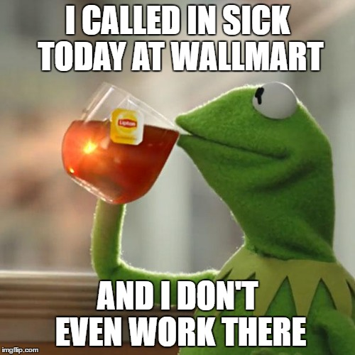 called in sick | I CALLED IN SICK TODAY AT WALLMART AND I DON'T EVEN WORK THERE | image tagged in memes,kermit the frog | made w/ Imgflip meme maker