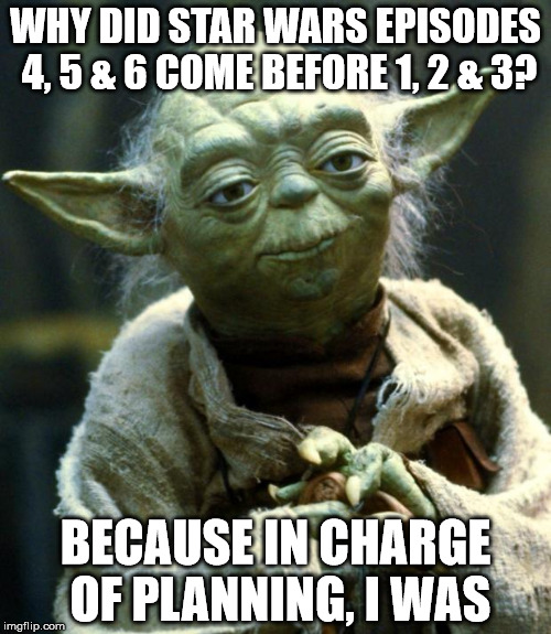 Count, Yoda cannot! | WHY DID STAR WARS EPISODES 4, 5 & 6 COME BEFORE 1, 2 & 3? BECAUSE IN CHARGE OF PLANNING, I WAS | image tagged in memes,star wars yoda | made w/ Imgflip meme maker