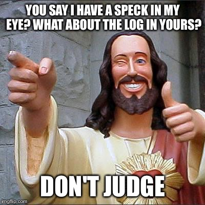 Buddy Christ Meme | YOU SAY I HAVE A SPECK IN MY EYE? WHAT ABOUT THE LOG IN YOURS? DON'T JUDGE | image tagged in memes,buddy christ | made w/ Imgflip meme maker