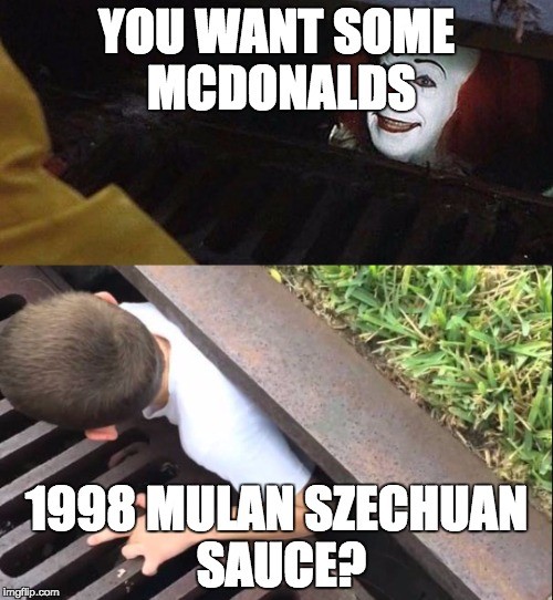 Rick & Morty Mulan Szechuan sauce | YOU WANT SOME MCDONALDS 1998 MULAN SZECHUAN SAUCE? | image tagged in szechuan,mcdonalds,mulan,rick and morty,pennywise | made w/ Imgflip meme maker
