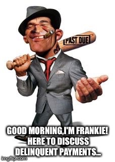 GOOD MORNING,I'M FRANKIE! HERE TO DISCUSS DELINQUENT PAYMENTS... | made w/ Imgflip meme maker