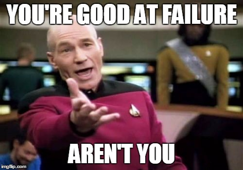 Picard Wtf Meme | YOU'RE GOOD AT FAILURE AREN'T YOU | image tagged in memes,picard wtf | made w/ Imgflip meme maker