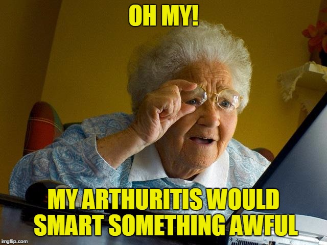 Grandma Finds The Internet Meme | OH MY! MY ARTHURITIS WOULD SMART SOMETHING AWFUL | image tagged in memes,grandma finds the internet | made w/ Imgflip meme maker