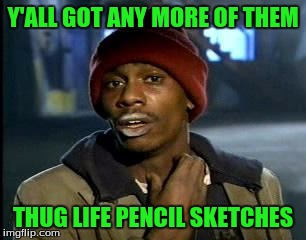 Y'all Got Any More Of That Meme | Y'ALL GOT ANY MORE OF THEM THUG LIFE PENCIL SKETCHES | image tagged in memes,yall got any more of | made w/ Imgflip meme maker