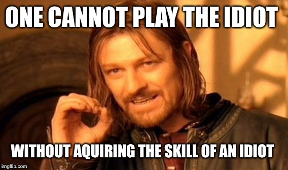 One Does Not Simply Meme | ONE CANNOT PLAY THE IDIOT WITHOUT AQUIRING THE SKILL OF AN IDIOT | image tagged in memes,one does not simply | made w/ Imgflip meme maker