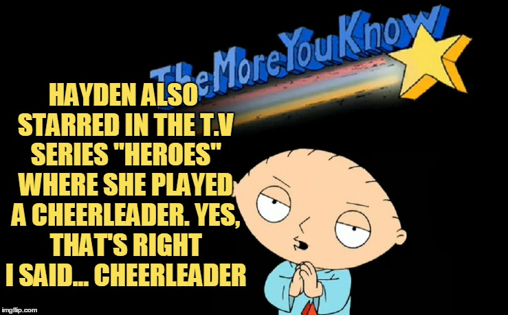 "HAYDEN ALSO STARRED IN THE T.V SERIES ""HEROES"" WHERE SHE PLAYED A CHEERLEADER. YES, THAT'S RIGHT I SAID... CHEERLEADER 