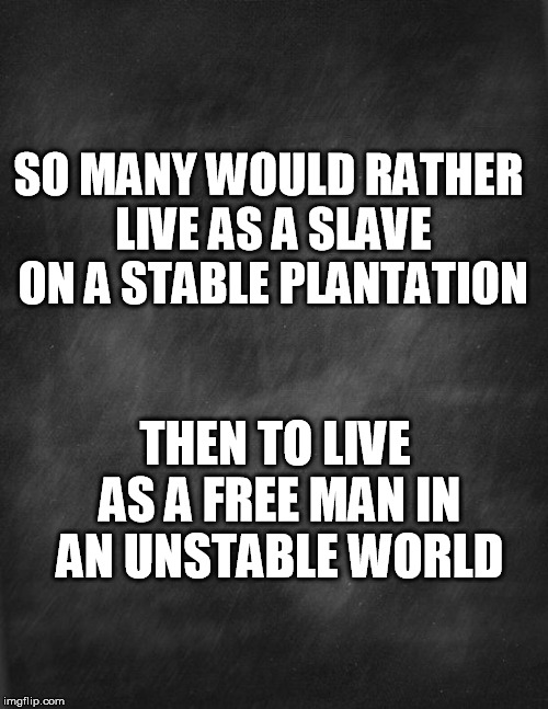 black blank |  SO MANY WOULD RATHER LIVE AS A SLAVE ON A STABLE PLANTATION; THEN TO LIVE AS A FREE MAN IN AN UNSTABLE WORLD | image tagged in black blank | made w/ Imgflip meme maker