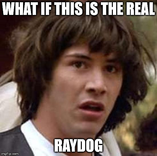 Conspiracy Keanu Meme | WHAT IF THIS IS THE REAL RAYDOG | image tagged in memes,conspiracy keanu | made w/ Imgflip meme maker