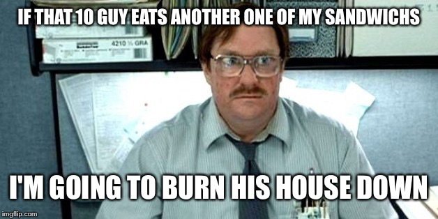 IF THAT 10 GUY EATS ANOTHER ONE OF MY SANDWICHS I'M GOING TO BURN HIS HOUSE DOWN | made w/ Imgflip meme maker