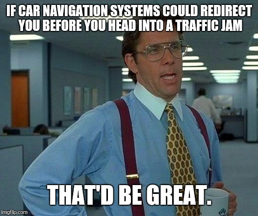 That Would Be Great Meme | IF CAR NAVIGATION SYSTEMS COULD REDIRECT YOU BEFORE YOU HEAD INTO A TRAFFIC JAM THAT'D BE GREAT. | image tagged in memes,that would be great | made w/ Imgflip meme maker