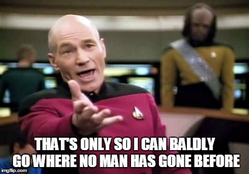 Picard Wtf Meme | THAT'S ONLY SO I CAN BALDLY GO WHERE NO MAN HAS GONE BEFORE | image tagged in memes,picard wtf | made w/ Imgflip meme maker