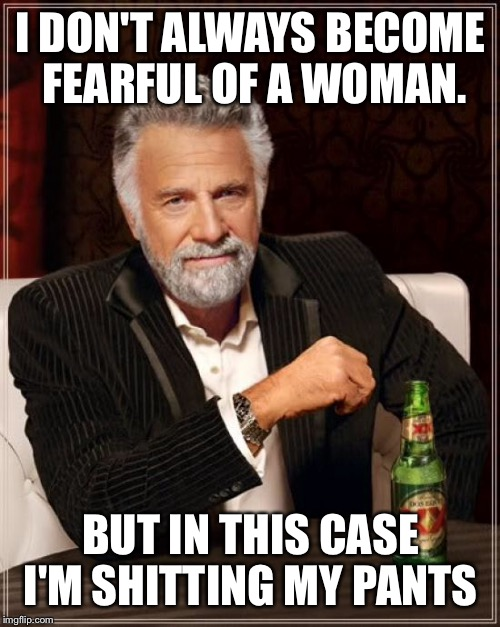 The Most Interesting Man In The World Meme | I DON'T ALWAYS BECOME FEARFUL OF A WOMAN. BUT IN THIS CASE I'M SHITTING MY PANTS | image tagged in memes,the most interesting man in the world | made w/ Imgflip meme maker