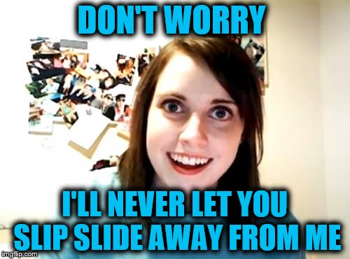 DON'T WORRY I'LL NEVER LET YOU SLIP SLIDE AWAY FROM ME | made w/ Imgflip meme maker