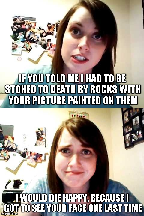 Overly Attached Girlfriend Weekend - A re-imagining of an old submission. | IF YOU TOLD ME I HAD TO BE STONED TO DEATH BY ROCKS WITH YOUR PICTURE PAINTED ON THEM I WOULD DIE HAPPY, BECAUSE I GOT TO SEE YOUR FACE ONE  | image tagged in memes,overly attached girlfriend touched,overly attached girlfriend serious,overly attached girlfriend weekend,overly attached g | made w/ Imgflip meme maker