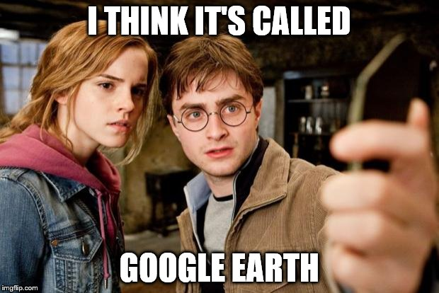 Harry potter selfie | I THINK IT'S CALLED GOOGLE EARTH | image tagged in harry potter selfie | made w/ Imgflip meme maker