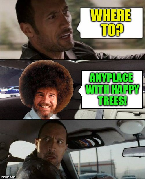 WHERE TO? ANYPLACE WITH HAPPY TREES! | made w/ Imgflip meme maker