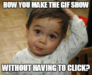 Confused Cute kid | HOW YOU MAKE THE GIF SHOW WITHOUT HAVING TO CLICK? | image tagged in confused cute kid | made w/ Imgflip meme maker